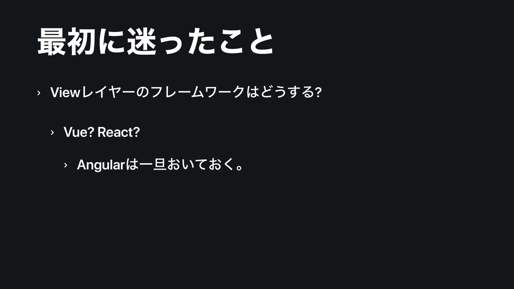 ࠷ॳʹͬͨ͜ͱ › ViewϨΠϠʔͷϑϨʔϜϫʔΫͲ͏͢Δ? › Vue? React?...