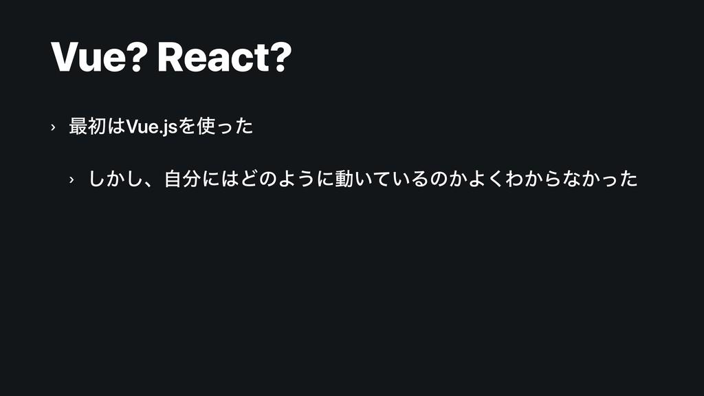 Vue? React? › ࠷ॳVue.jsΛͬͨ › ͔͠͠ɺࣗʹͲͷΑ͏ʹಈ͍͍ͯ...