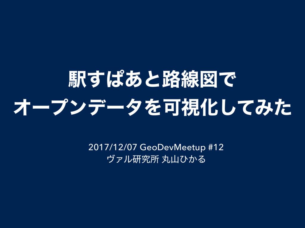 Ӻ͢ͺ͋ͱ࿏ઢਤͰ ΦʔϓϯσʔλΛՄࢹԽͯ͠Έͨ 2017/12/07 GeoDevMeet...