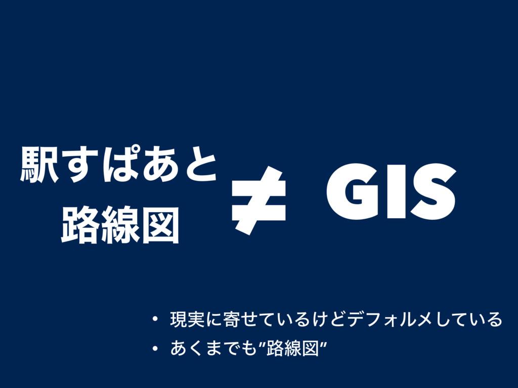 """Ӻ͢ͺ͋ͱ ࿏ઢਤ ≠ GIS • ݱ࣮ʹد͍ͤͯΔ͚ͲσϑΥϧϝ͍ͯ͠Δ • ͋͘·Ͱ""""࿏..."""