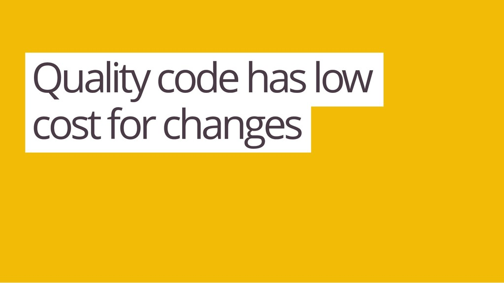 Quality code has low cost for changes
