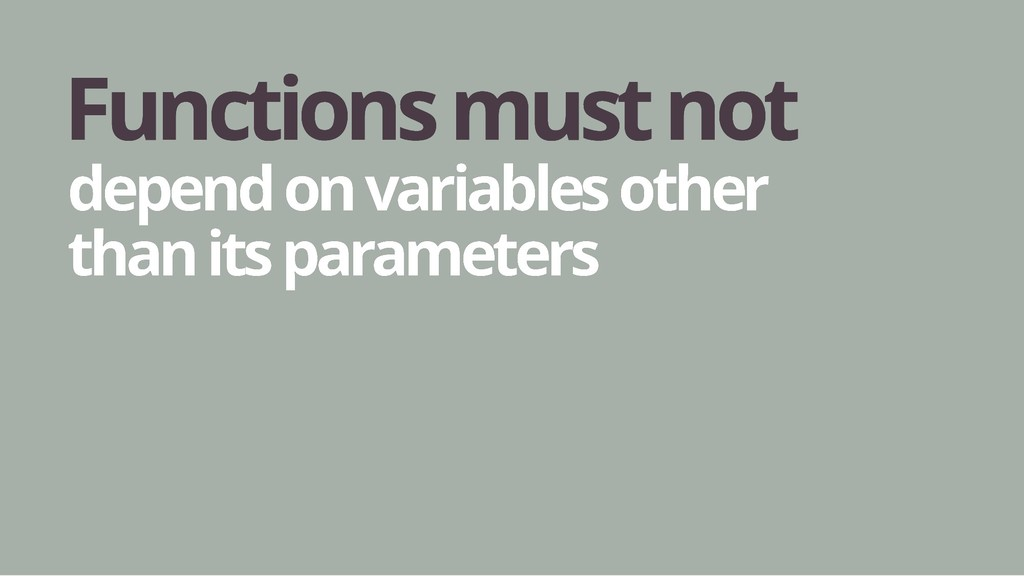 Functions must not Functions must not depend on...