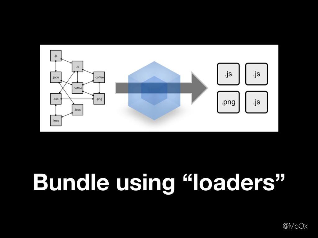 "Bundle using ""loaders"" @MoOx"