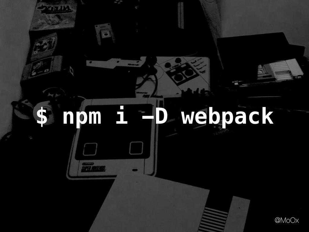 @MoOx $ npm i -D webpack
