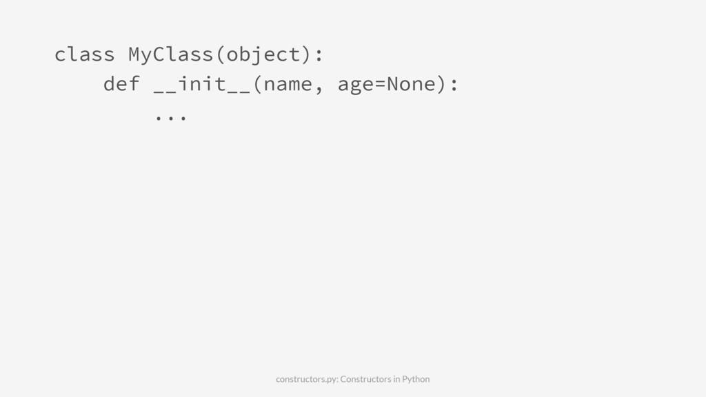 class MyClass(object): def __init__(name, age=N...