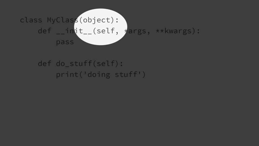 class MyClass(object): def __init__(self, *args...