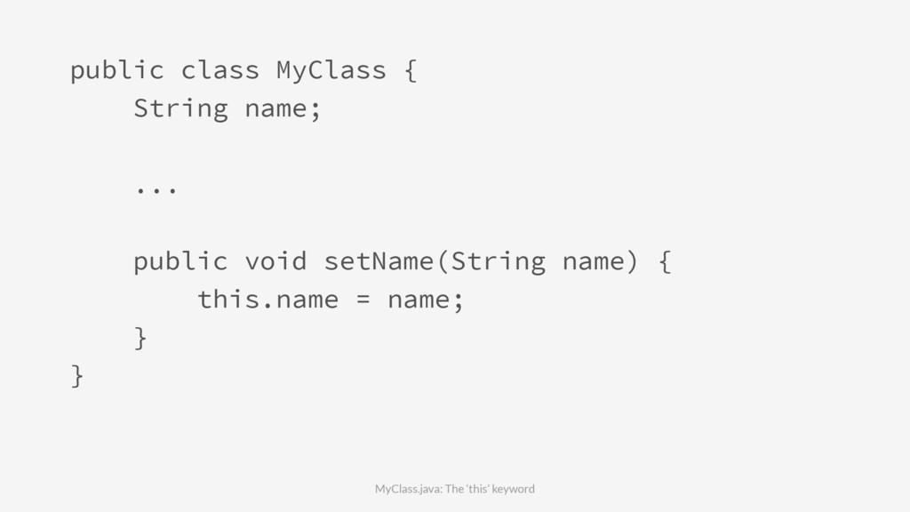 public class MyClass { String name; ... public ...