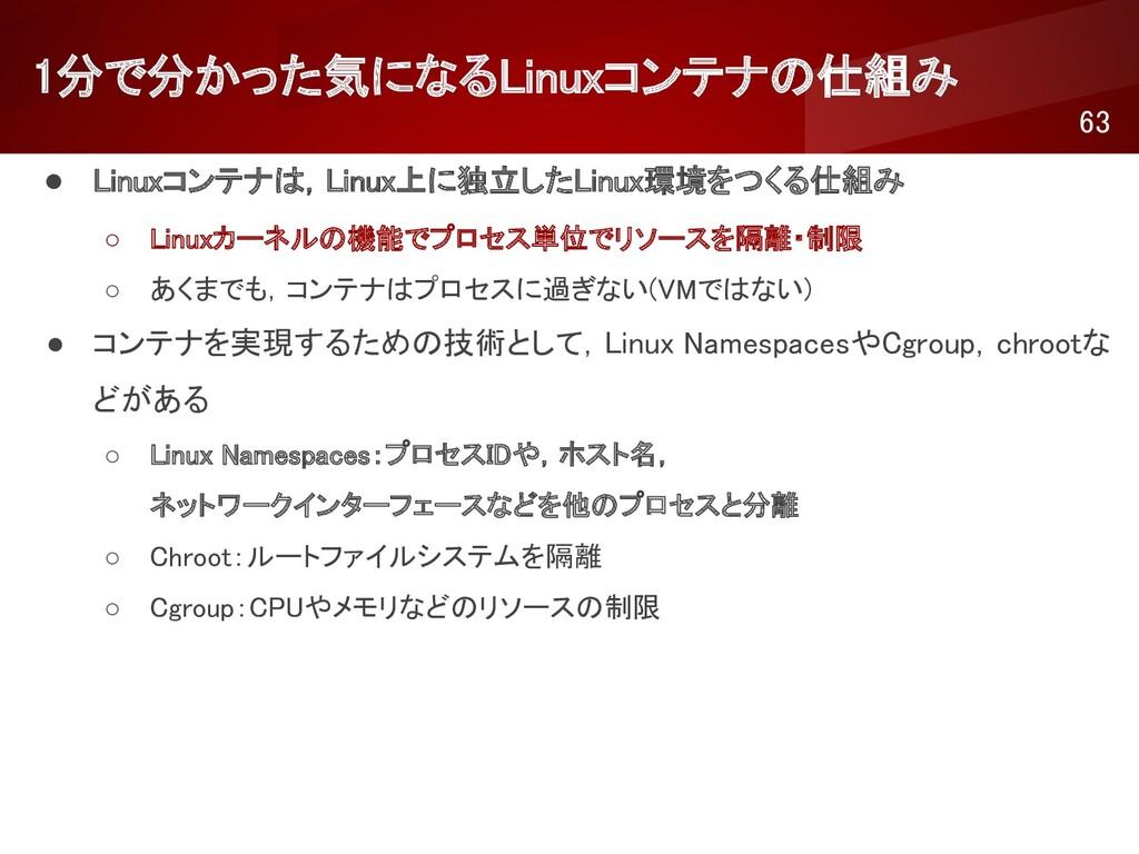 1分で分かった気になるLinuxコンテナの仕組み 63 ● Linuxコンテナは,Linu...