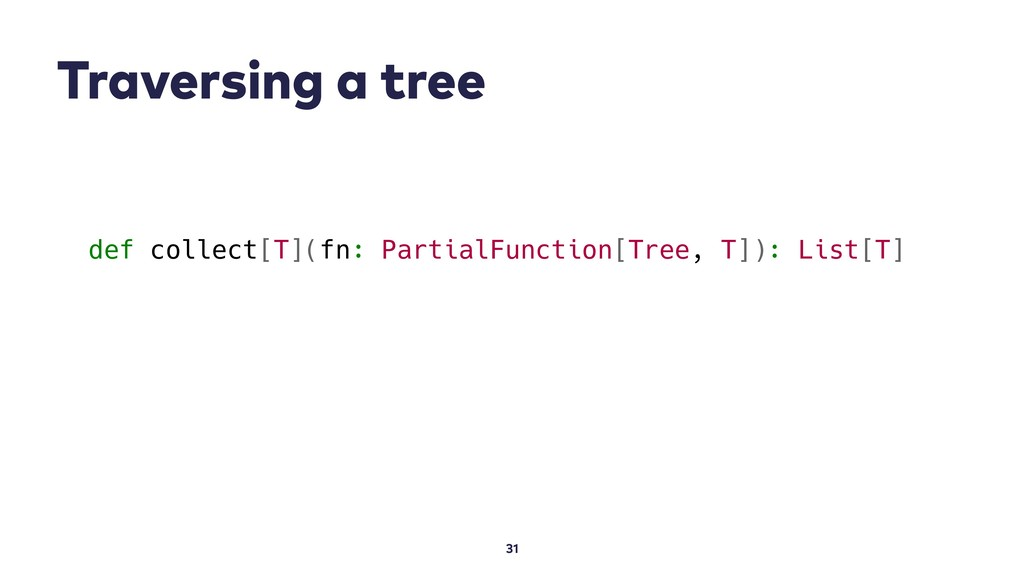 Traversing a tree 31 def collect[T](fn: Partial...