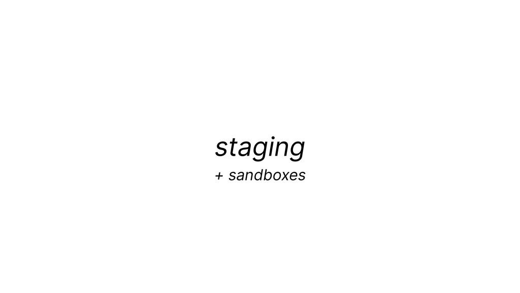 staging + sandboxes