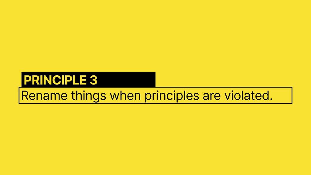 Rename things when principles are violated. PRI...