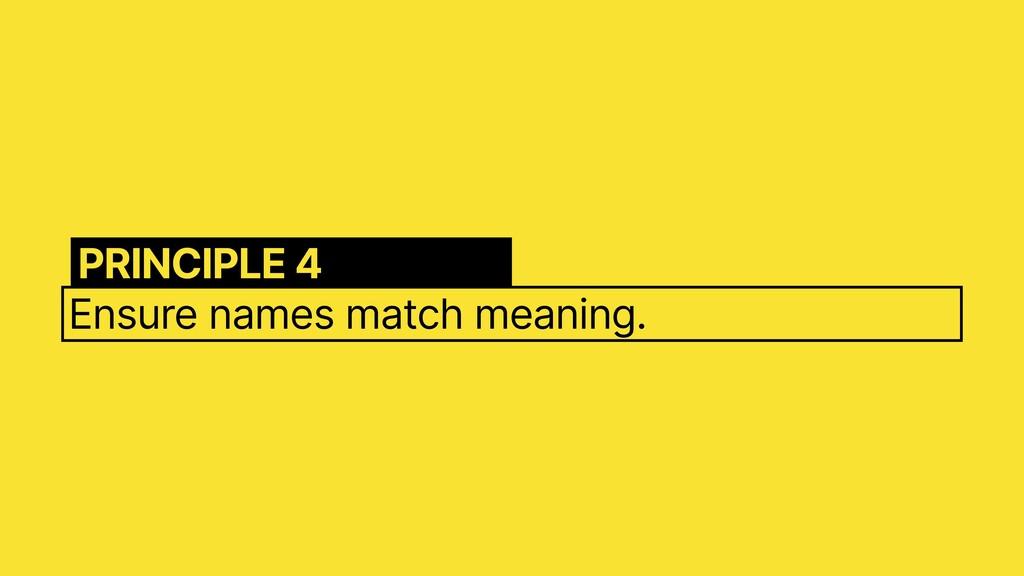 Ensure names match meaning. PRINCIPLE 4