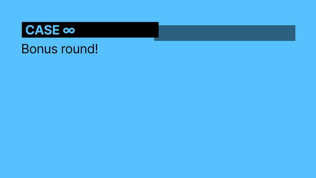 Bonus round! CASE ∞