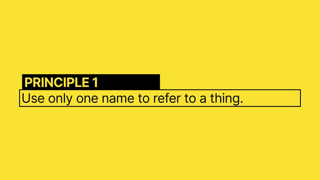 Use only one name to refer to a thing. PRINCIPL...