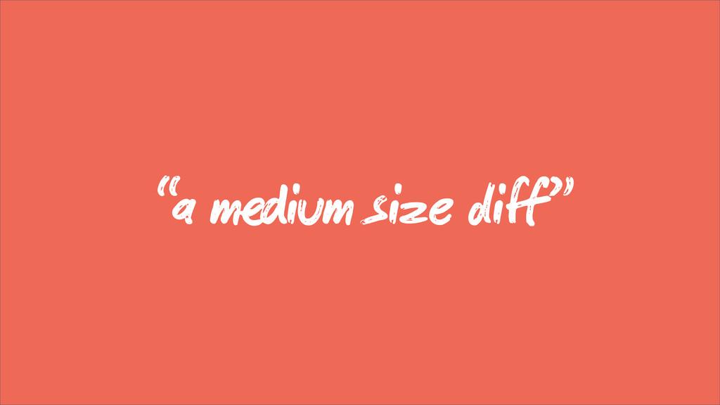 """a mium size diff"""