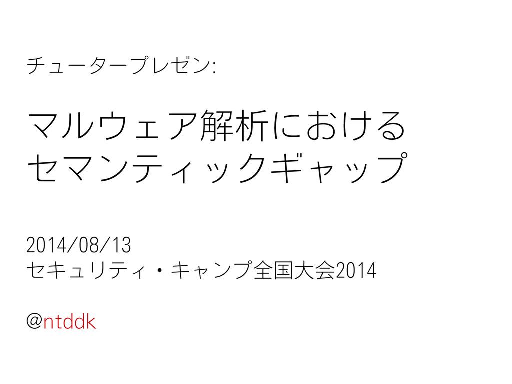 チュータープレゼン: マルウェア解析における セマンティックギャップ 2014/08/13 セ...