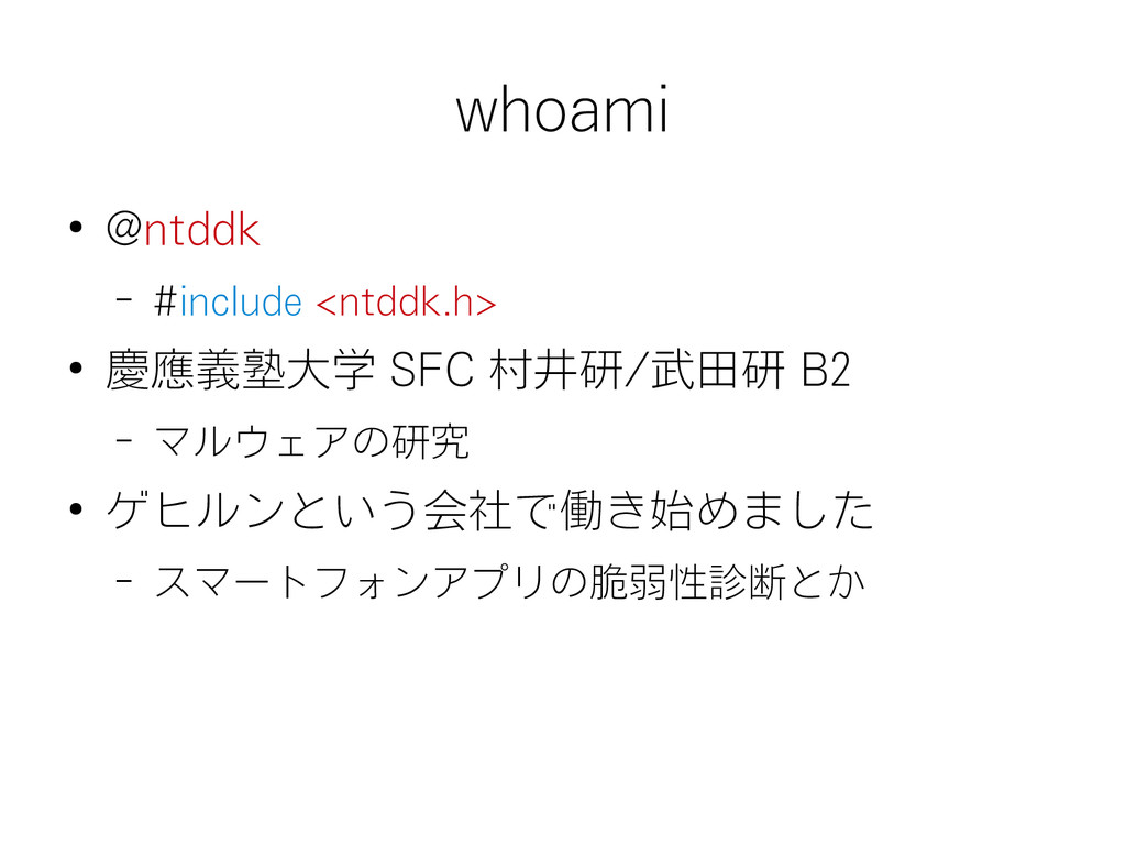 whoami ● @ntddk – #include <ntddk.h> ● 慶應義塾大学 S...