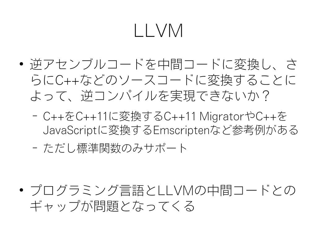 LLVM ● 逆アセンブルコードを中間コードに変換し、さ らにC++などのソースコードに変換す...
