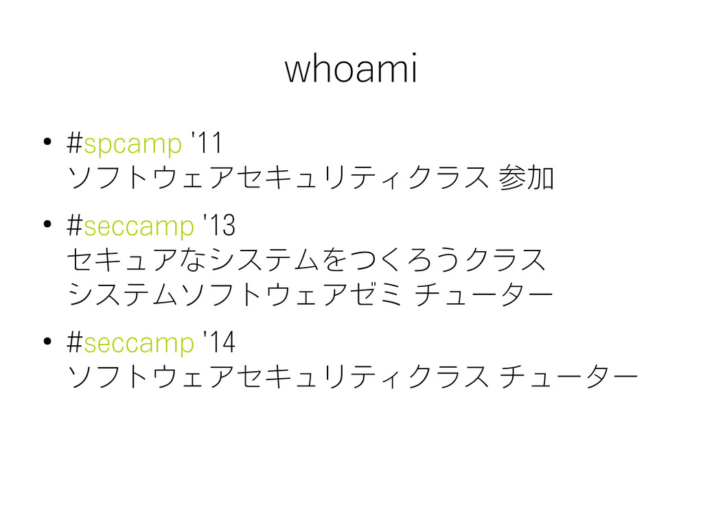 whoami ● #spcamp '11 ソフトウェアセキュリティクラス 参加 ● #secc...