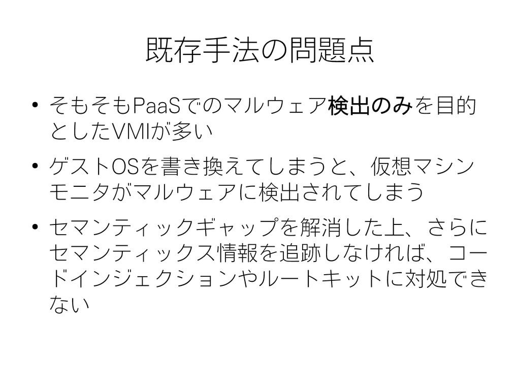 既存手法の問題点 ● そもそもPaaSでのマルウェア検出のみを目的 としたVMIが多い ● ゲ...