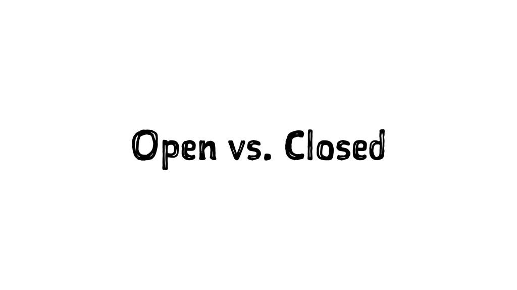 Open vs. Closed