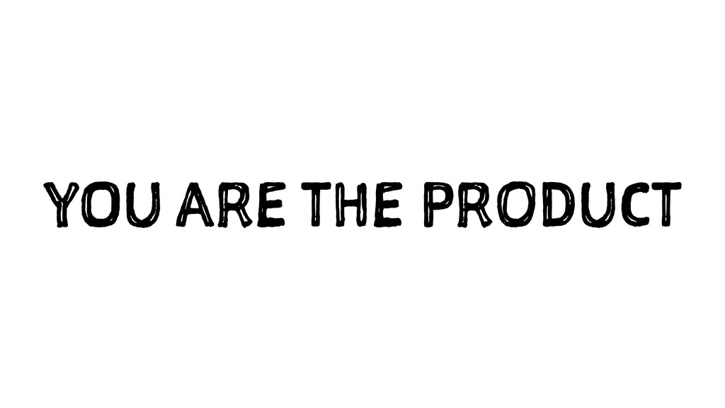 YOU ARE THE PRODUCT