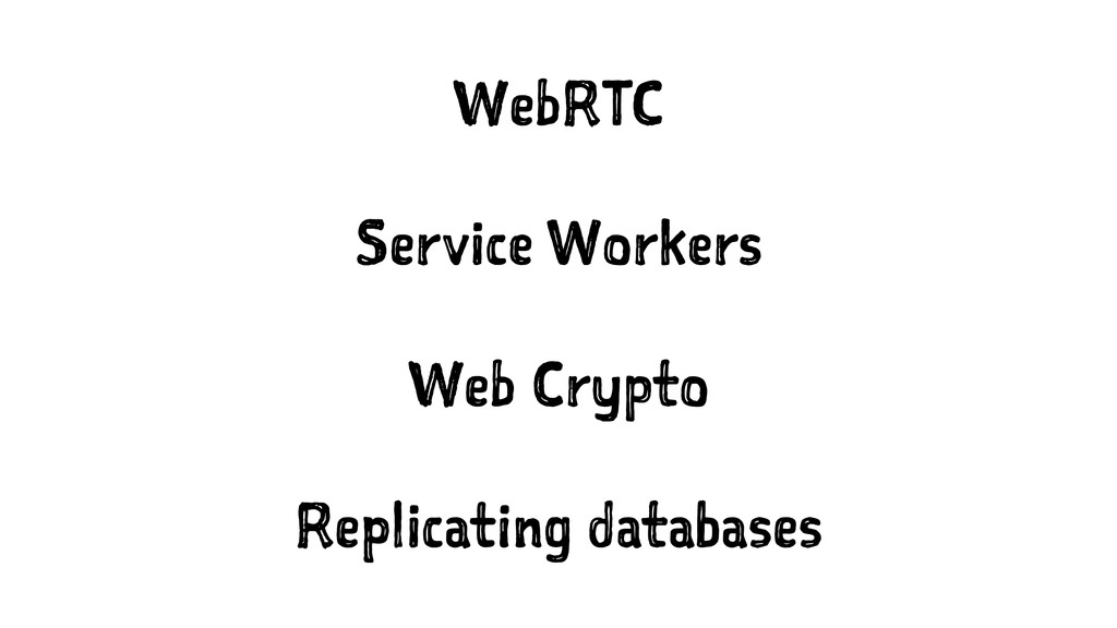 WebRTC Service Workers Web Crypto Replicating d...