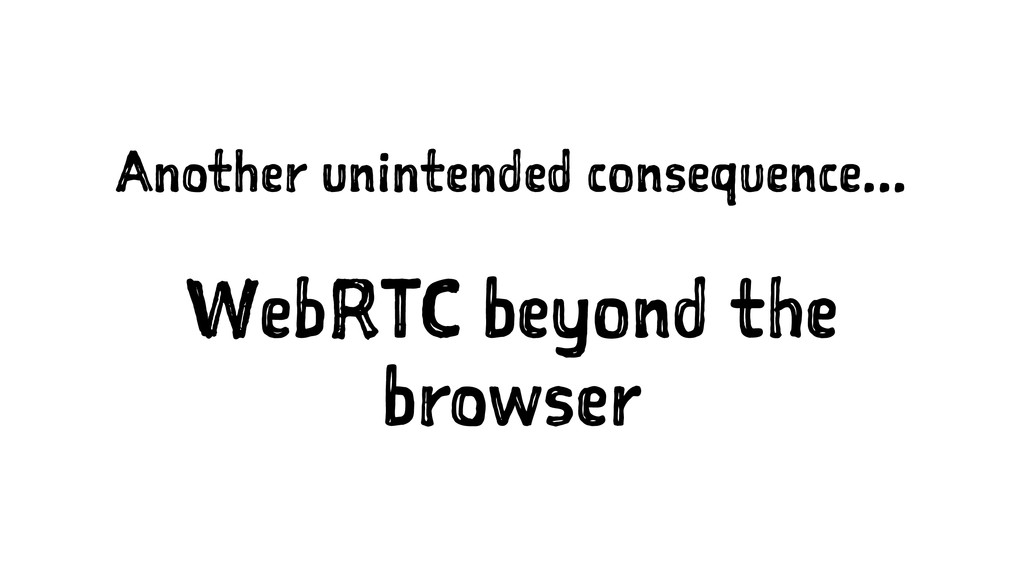 Another unintended consequence... WebRTC beyond...