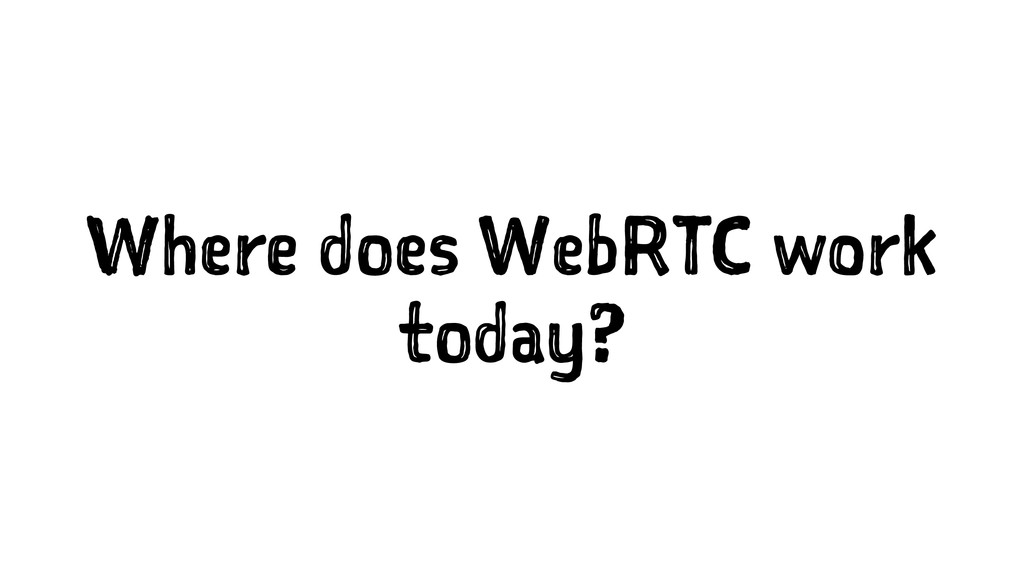 Where does WebRTC work today?