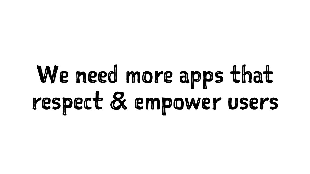 We need more apps that respect & empower users