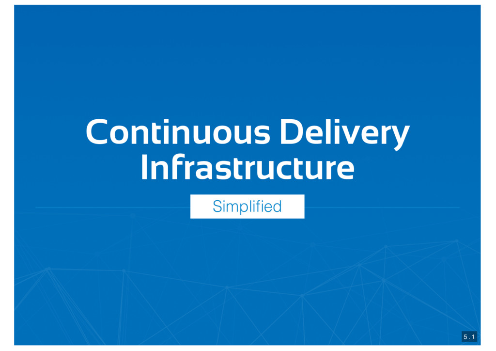 Continuous Delivery Infrastructure 5 . 1 Simpli...