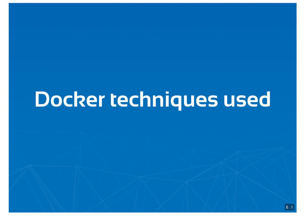 Docker techniques used 6 . 1