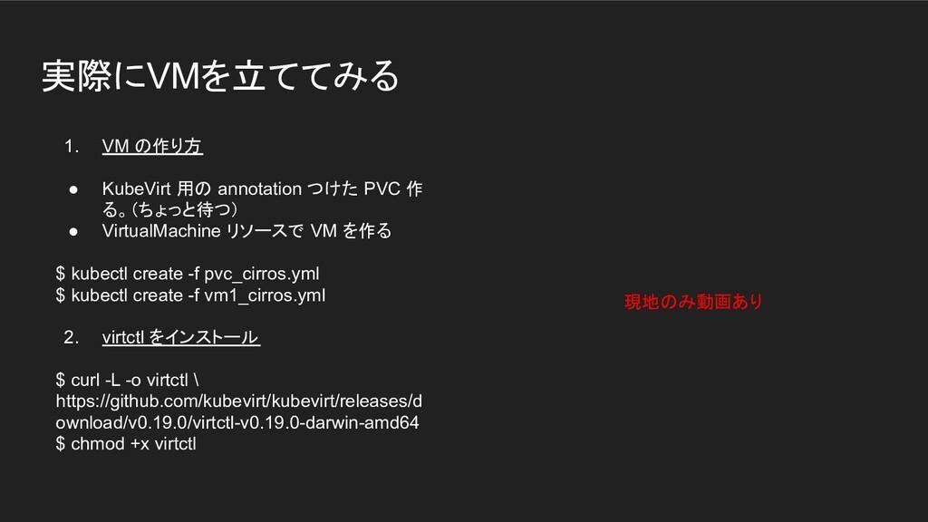実際にVMを立ててみる 1. VM の作り方 ● KubeVirt 用の annotation...