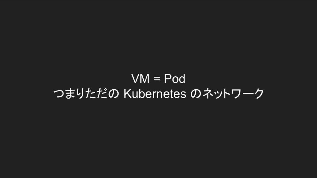 VM = Pod つまりただの Kubernetes のネットワーク