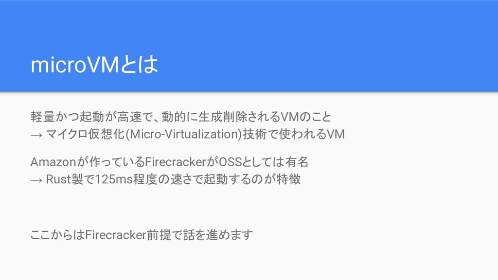 microVMとは 軽量かつ起動が高速で、動的に生成削除されるVMのこと → マイクロ仮想化(...