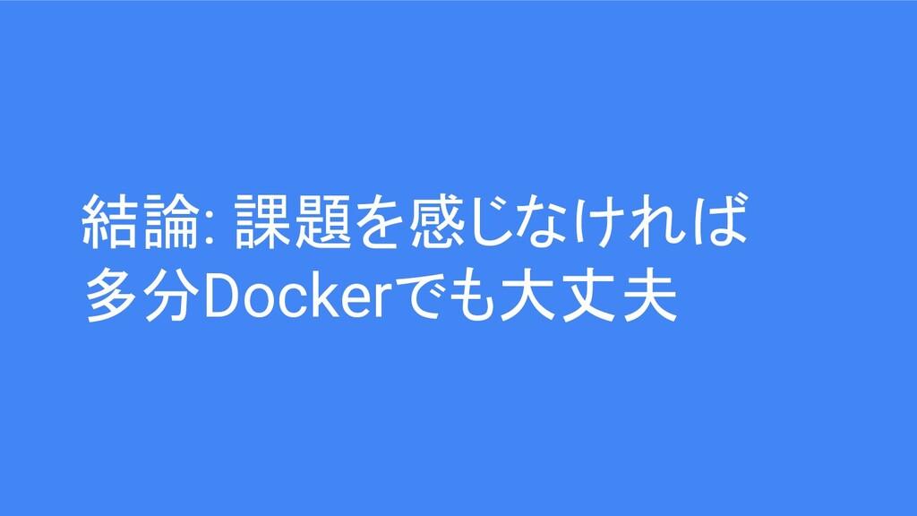 結論: 課題を感じなければ 多分Dockerでも大丈夫