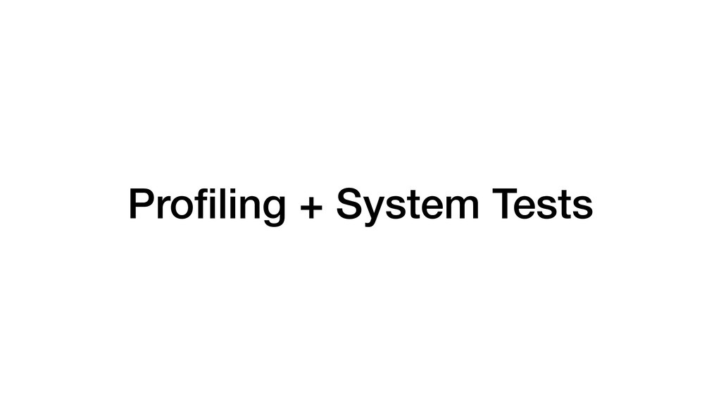 Profiling + System Tests