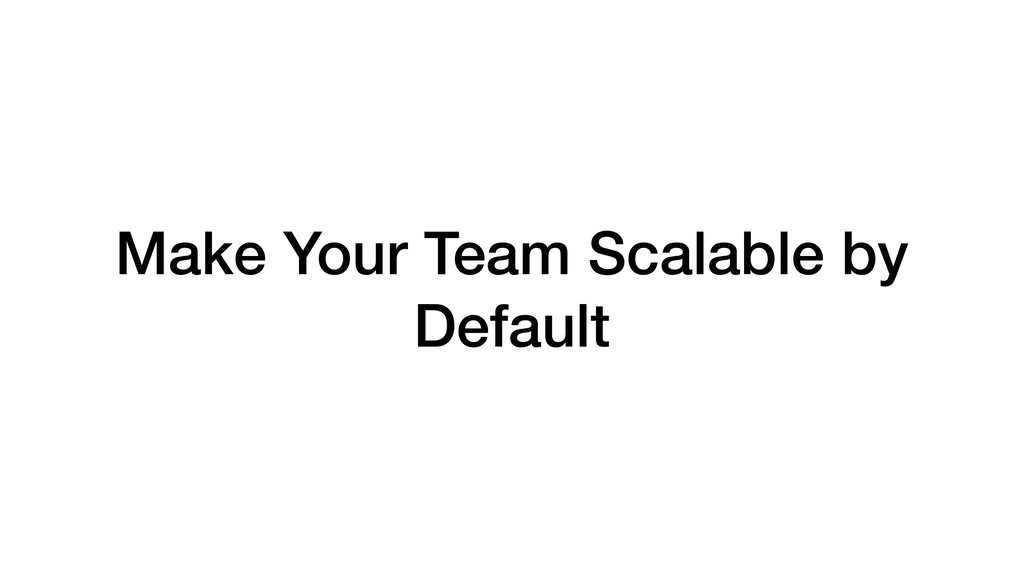 Make Your Team Scalable by Default