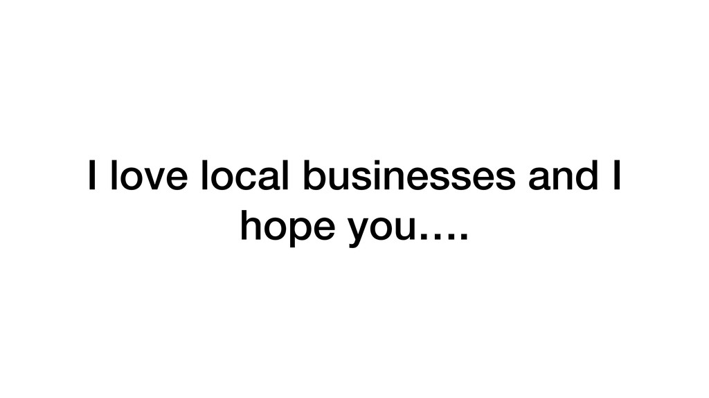 I love local businesses and I hope you….