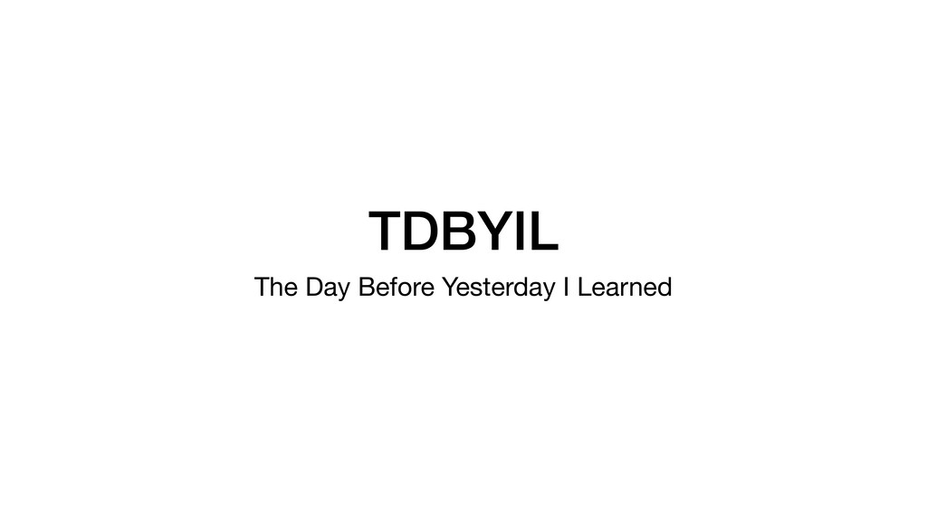 TDBYIL The Day Before Yesterday I Learned