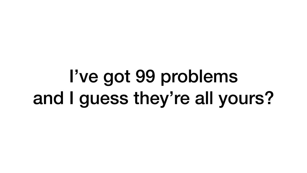 I've got 99 problems and I guess they're all yo...