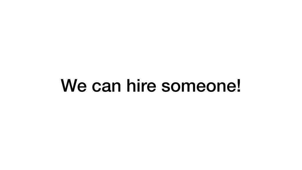 We can hire someone!