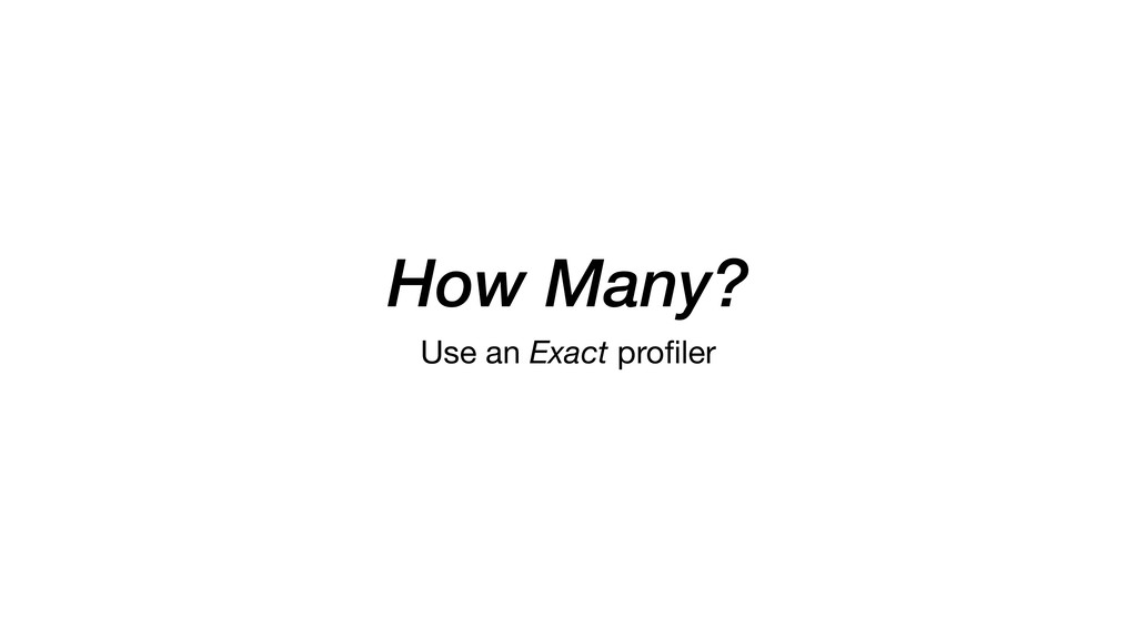 How Many? Use an Exact profiler