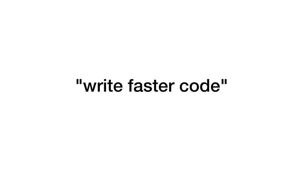 """write faster code"""