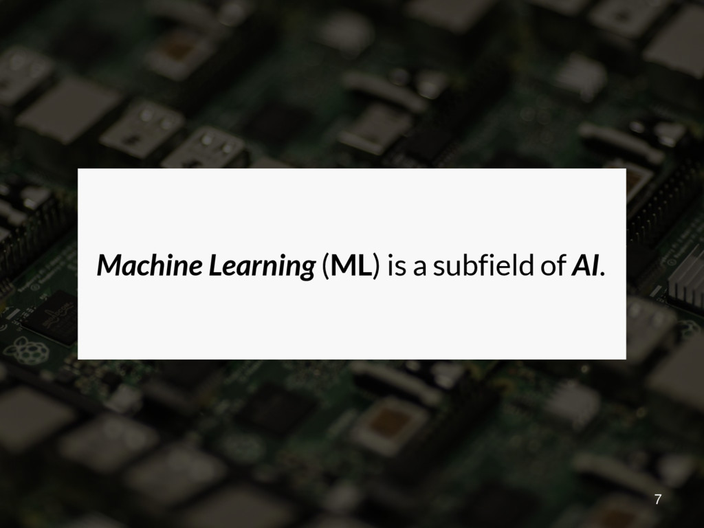 Machine Learning (ML) is a subfield of AI. 7