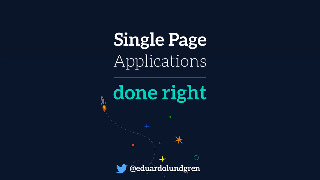 Single Page Applications done right @eduardolun...