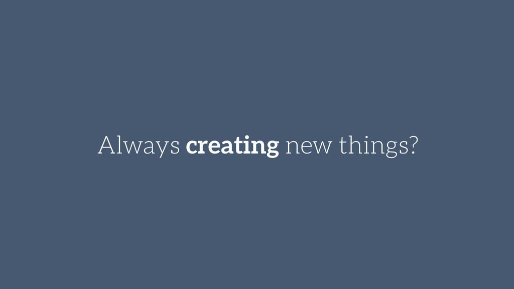 Always creating new things?