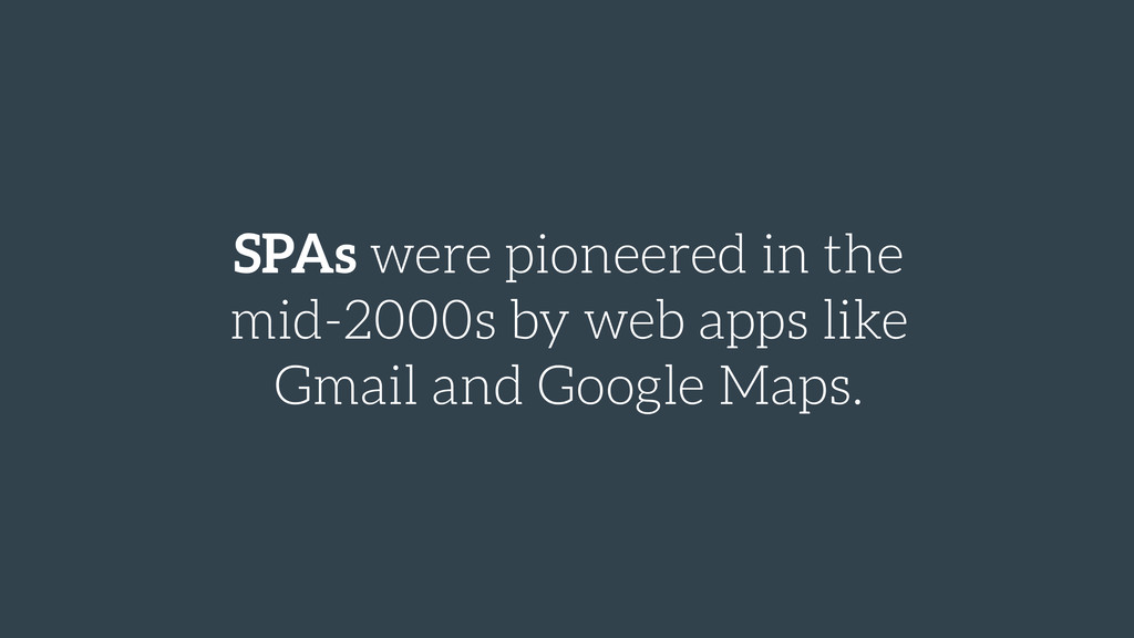 SPAs were pioneered in the mid-2000s by web app...