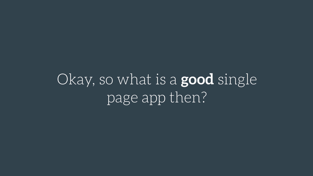 Okay, so what is a good single page app then?