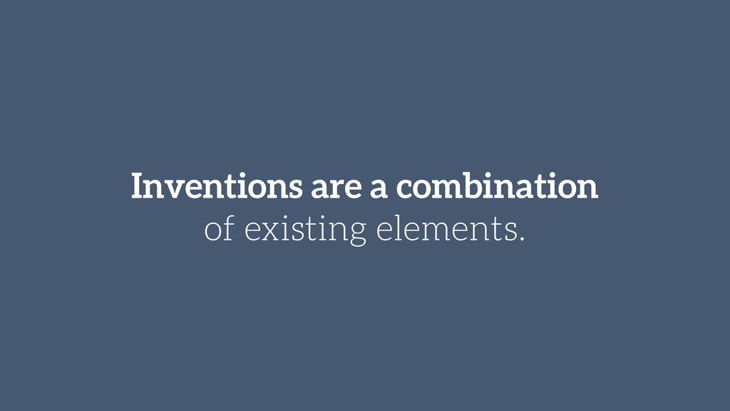 Inventions are a combination of existing elemen...